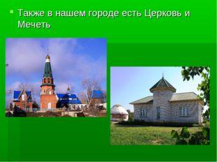 Также в нашем городе есть Церковь и Мечеть