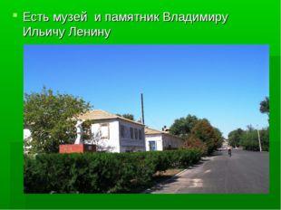 Есть музей и памятник Владимиру Ильичу Ленину