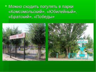 Можно сходить погулять в парки «Комсомольский», «Юбилейный», «Братский», «Поб