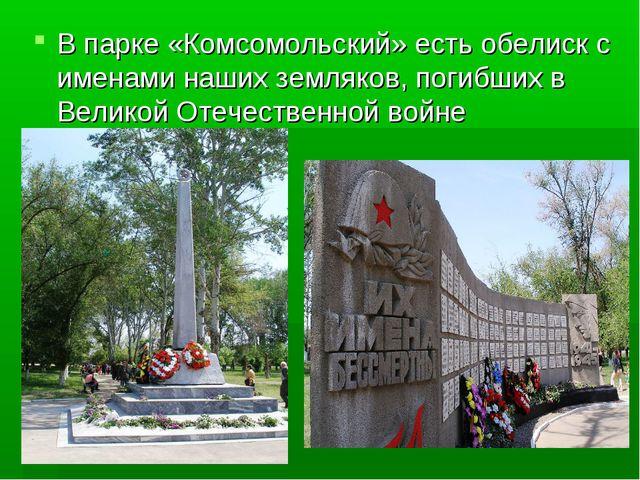 В парке «Комсомольский» есть обелиск с именами наших земляков, погибших в Вел...