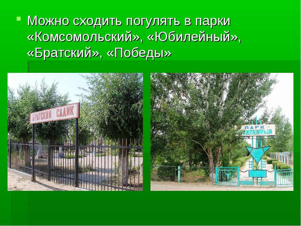 Можно сходить погулять в парки «Комсомольский», «Юбилейный», «Братский», «Поб...
