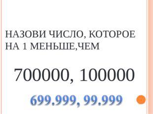 НАЗОВИ ЧИСЛО, КОТОРОЕ НА 1 МЕНЬШЕ,ЧЕМ 700000, 100000