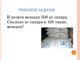 РЕШАЕМ ЗАДАЧИ В десяти мешках 500 кг сахара. Сколько кг сахара в 100 таких ме