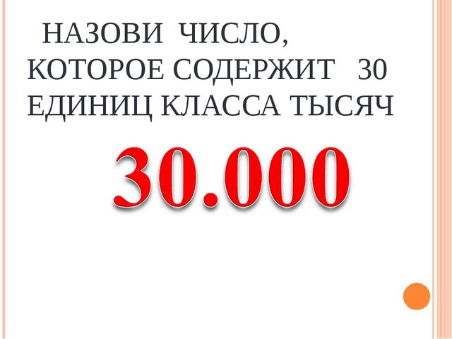 НАЗОВИ ЧИСЛО, КОТОРОЕ СОДЕРЖИТ 30 ЕДИНИЦ КЛАССА ТЫСЯЧ