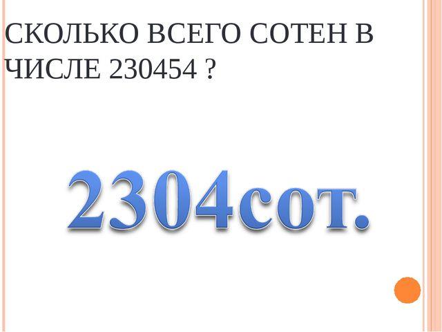 СКОЛЬКО ВСЕГО СОТЕН В ЧИСЛЕ 230454 ?