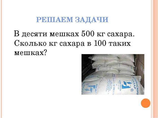 РЕШАЕМ ЗАДАЧИ В десяти мешках 500 кг сахара. Сколько кг сахара в 100 таких ме...