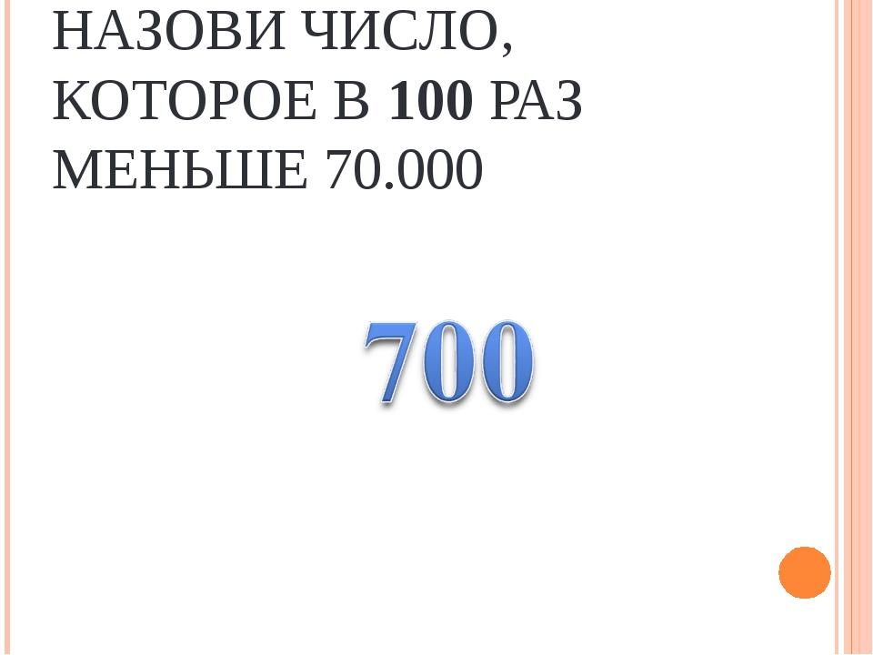 НАЗОВИ ЧИСЛО, КОТОРОЕ В 100 РАЗ МЕНЬШЕ 70.000