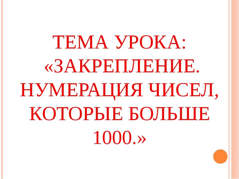 ТЕМА УРОКА: «ЗАКРЕПЛЕНИЕ. НУМЕРАЦИЯ ЧИСЕЛ, КОТОРЫЕ БОЛЬШЕ 1000.»