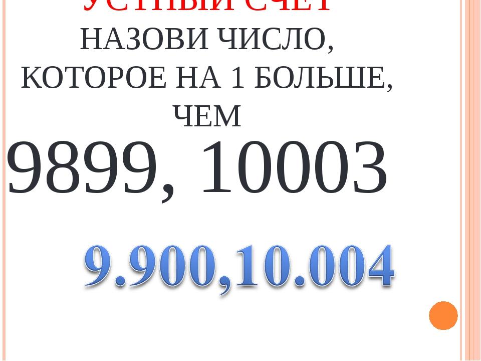 9899, 10003 УСТНЫЙ СЧЕТ НАЗОВИ ЧИСЛО, КОТОРОЕ НА 1 БОЛЬШЕ, ЧЕМ