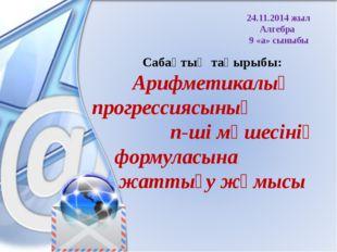 24.11.2014 жыл Алгебра 9 «а» сыныбы Сабақтың тақырыбы: Арифметикалық прогресс