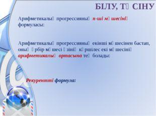 БІЛУ, ТҮСІНУ Арифметикалық прогрессияның n-ші мүшесінің формуласы:  Арифмети