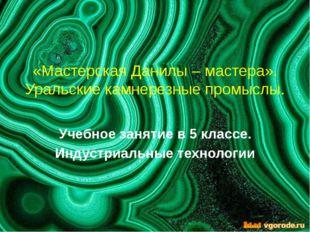 «Мастерская Данилы – мастера». Уральские камнерезные промыслы. Учебное заняти