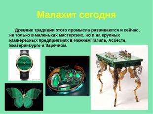 Малахит сегодня Древние традиции этого промысла развиваются и сейчас, не толь