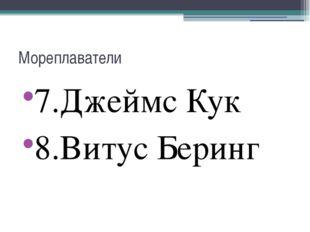 Мореплаватели 7.Джеймс Кук 8.Витус Беринг