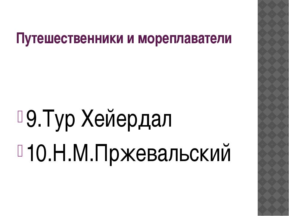 Путешественники и мореплаватели 9.Тур Хейердал 10.Н.М.Пржевальский