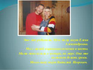 Это мои родители. Мою маму зовут Елена Александровна. Мы с мамой выращиваем о