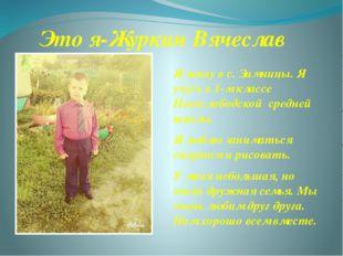 Это я-Журкин Вячеслав Я живу в с. Зимницы. Я учусь в 1-м классе Новослободско