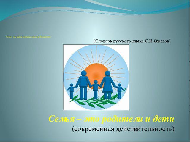 Семья - это группа живущих вместе родственников Семья – это родители и дети...
