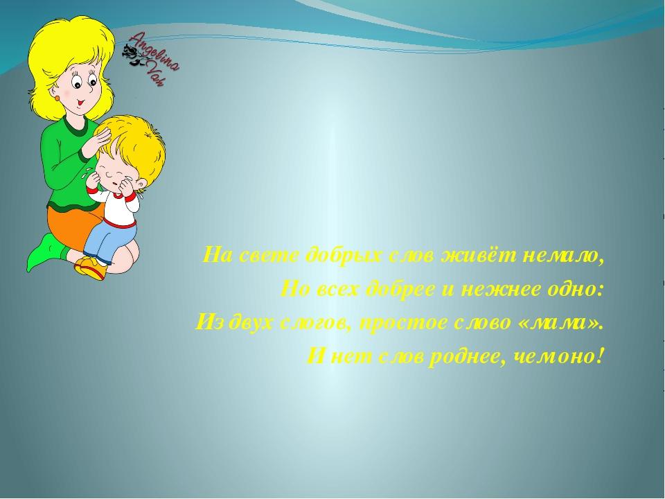 На свете добрых слов живёт немало, Но всех добрее и нежнее одно: Из двух слог...