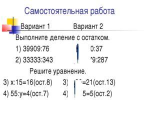 Самостоятельная работа Вариант 1 Вариант 2 Выполните деление с остатком. 1) 3