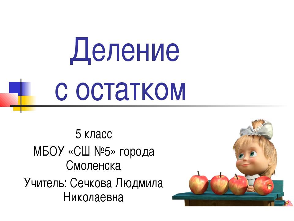 Деление с остатком 5 класс МБОУ «СШ №5» города Смоленска Учитель: Сечкова Лю...