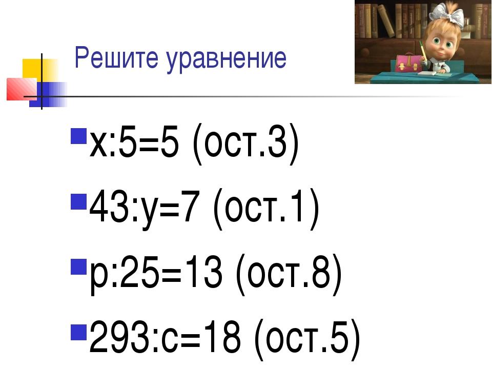 Решите уравнение х:5=5 (ост.3) 43:у=7 (ост.1) р:25=13 (ост.8) 293:с=18 (ост.5)