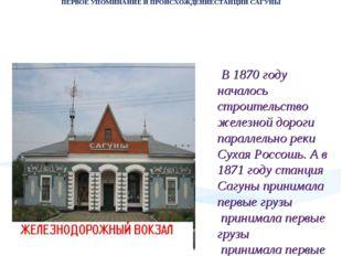 ПЕРВОЕ УПОМИНАНИЕ И ПРОИСХОЖДЕНИЕСТАНЦИИ САГУНЫ В 1870 году началось строит
