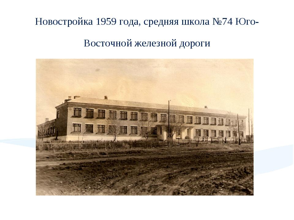 Новостройка 1959 года, средняя школа №74 Юго-Восточной железной дороги