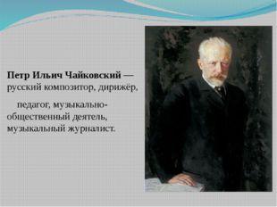 Петр Ильич Чайковский— русскийкомпозитор,дирижёр, педагог, музыкально-общ