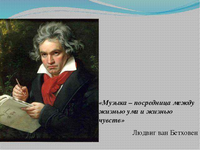 «Музыка – посредница между жизнью ума и жизнью чувств» Людвиг ван Бетховен