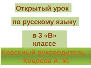 Открытый урок по русскому языку в 3 «В» классе Классный руководитель : Коцоев