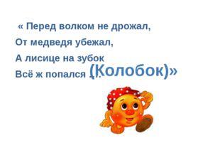 « Перед волком не дрожал, От медведя убежал, А лисице на зубок Всё ж попался