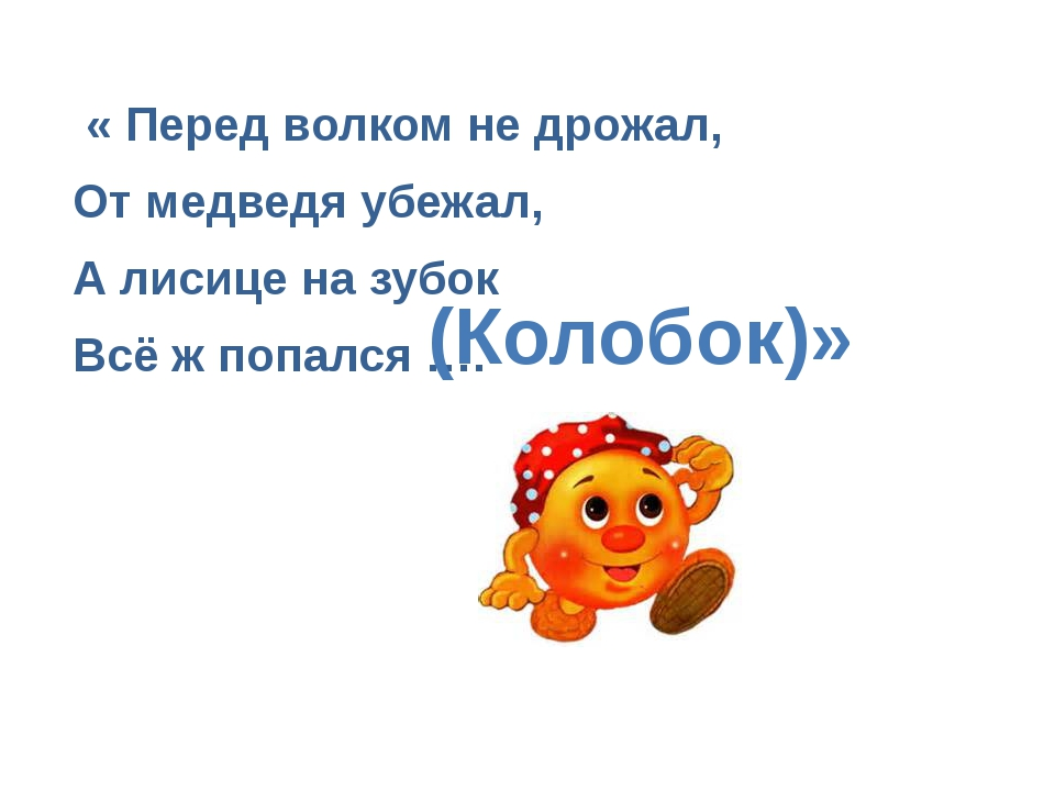 « Перед волком не дрожал, От медведя убежал, А лисице на зубок Всё ж попался...