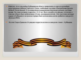Известно, что в годы войны Куйбышевская область превратилась в один из крупне
