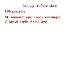 Талдау табыс кілті 138-жаттығу Мәтіннен сөздік қорға енетіндей сөздерді теріп