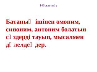 140-жаттығу Батаның ішінен омоним, синоним, антоним болатын сөздерді тауып, м