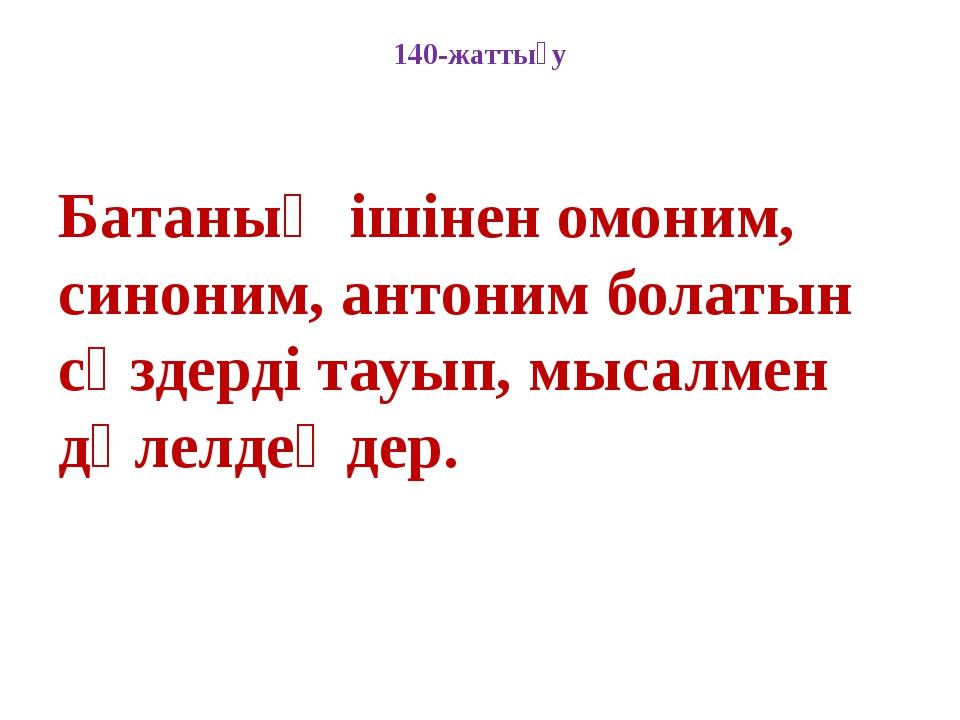 140-жаттығу Батаның ішінен омоним, синоним, антоним болатын сөздерді тауып, м...