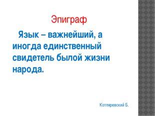 Эпиграф Язык – важнейший, а иногда единственный свидетель былой жизни народа.