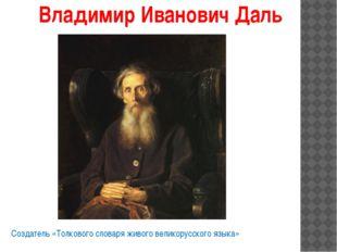 Владимир Иванович Даль Создатель «Толкового словаря живого великорусского язы