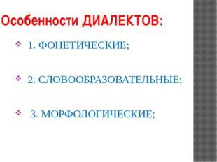 Особенности ДИАЛЕКТОВ: 1. ФОНЕТИЧЕСКИЕ; 2. СЛОВООБРАЗОВАТЕЛЬНЫЕ; 3. МОРФОЛОГИ