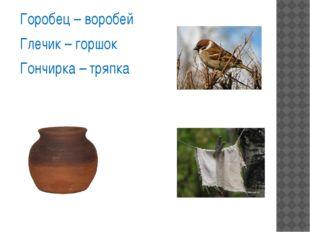 Горобец – воробей Глечик – горшок Гончирка – тряпка