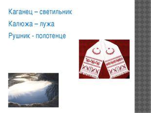 Каганец – светильник Калюжа – лужа Рушник - полотенце
