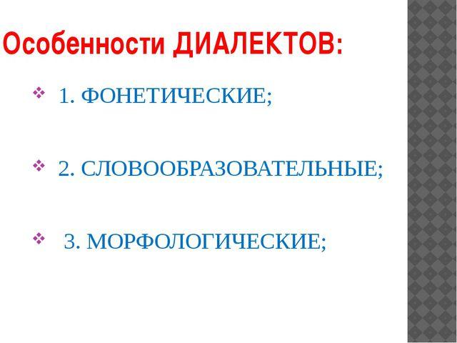 Особенности ДИАЛЕКТОВ: 1. ФОНЕТИЧЕСКИЕ; 2. СЛОВООБРАЗОВАТЕЛЬНЫЕ; 3. МОРФОЛОГИ...