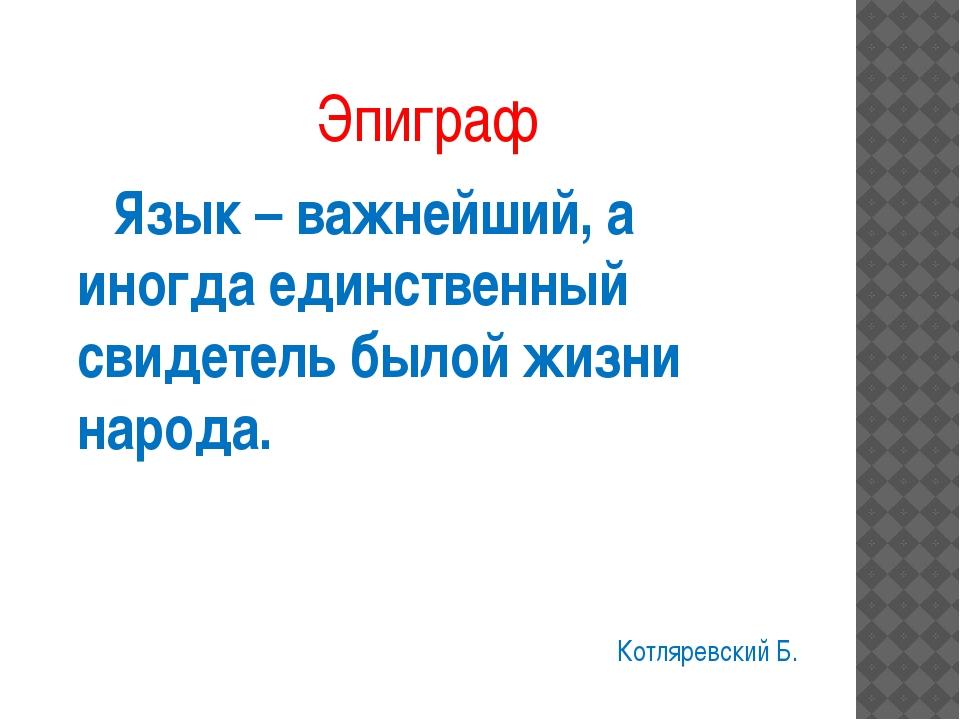 Эпиграф Язык – важнейший, а иногда единственный свидетель былой жизни народа....