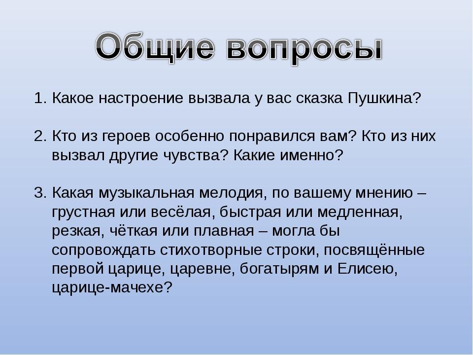 Какое настроение вызвала у вас сказка Пушкина? Кто из героев особенно понрави...