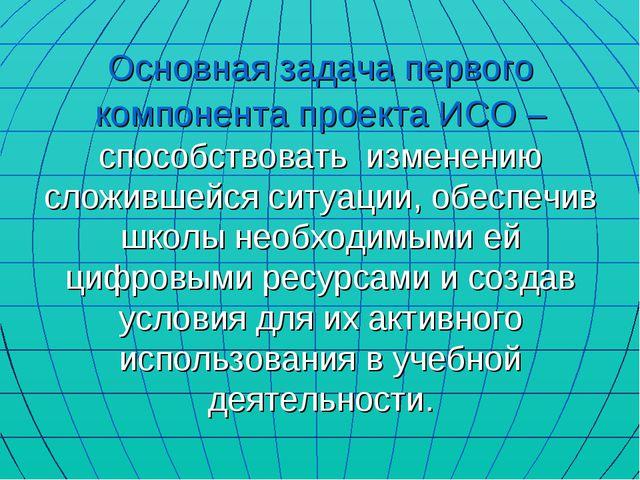 Основная задача первого компонента проекта ИСО – способствовать изменению сло...