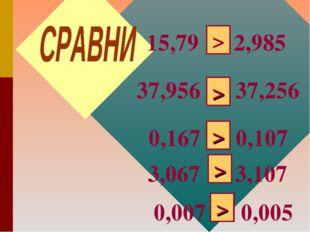 15,79 * 2,985 > 37,956 * 37,256 0,167 * 0,107 > > 3,067 * 3,107 > 0,007 * 0,0