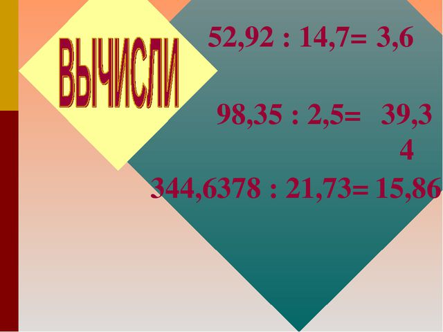 98,35 : 2,5= 39,34 344,6378 : 21,73= 15,86 52,92 : 14,7= 3,6
