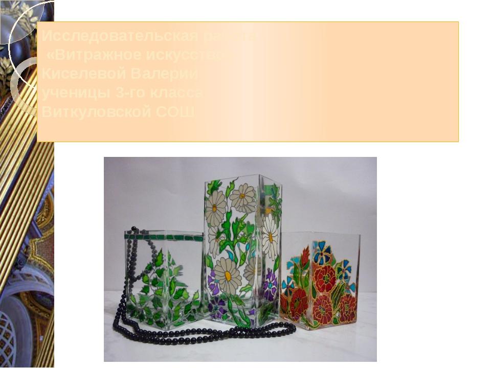 Исследовательская работа «Витражное искусство» Киселевой Валерии ученицы 3-го...