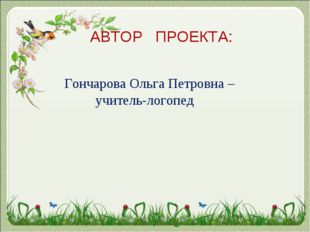 АВТОР ПРОЕКТА: Гончарова Ольга Петровна – учитель-логопед